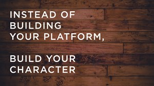 Instead of Building Your Platform, Build Your Character