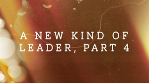 A New Kind of Leader, Part 4