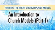 Finding the Right Church Plant Model: An Introduction to Church Models (Part 1)