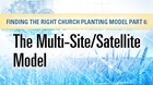 Finding the Right Church Planting Model Part 6: The Multi-Site/Satellite Model