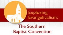 Exploring Evangelicalism: The Southern Baptist Convention