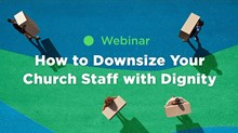 How to Downsize Your Church Staff with Dignity (Webinar)