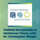 Faithful Discipleship in Idolatrous Times, with Dr. Christopher Wright