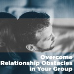 Overcome Relationship Obstacles in Your Group