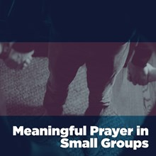 Meaningful Prayer in Small Groups