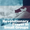 Revolutionary Prayer in Your Small Group