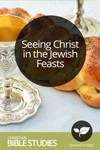 Seeing Christ in the Jewish Feasts