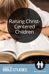 Raising Christ-Centered Children