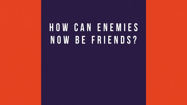 How Can Enemies Now Be Friends?