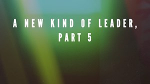 A New Kind of Leader, Part 5