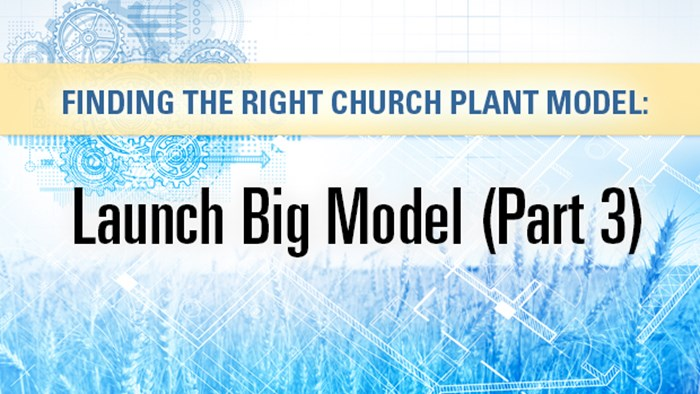 Finding the Right Church Planting Model: Launch Big Model (Part 3)