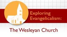 Exploring Evangelicalism: The Wesleyan Church