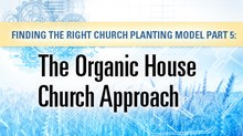 Finding the Right Church Planting Model Part 5: The Organic House Church Approach