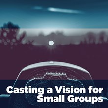 Casting a Vision for Small Groups