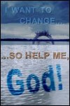 I Want to Change…So Help Me, God!