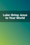 Luke: Bring Jesus to Your World