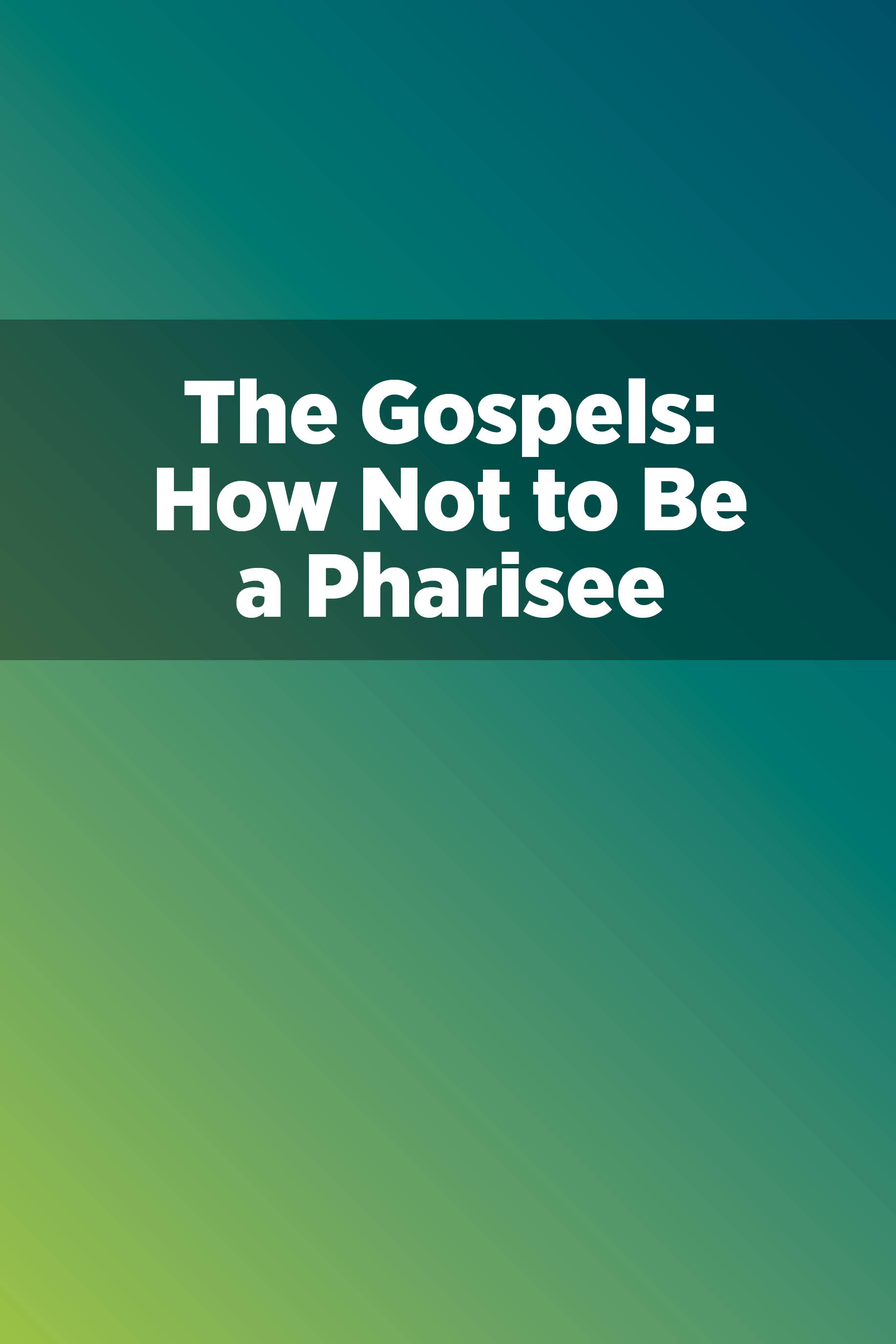The Gospels: How Not to Be a Pharisee