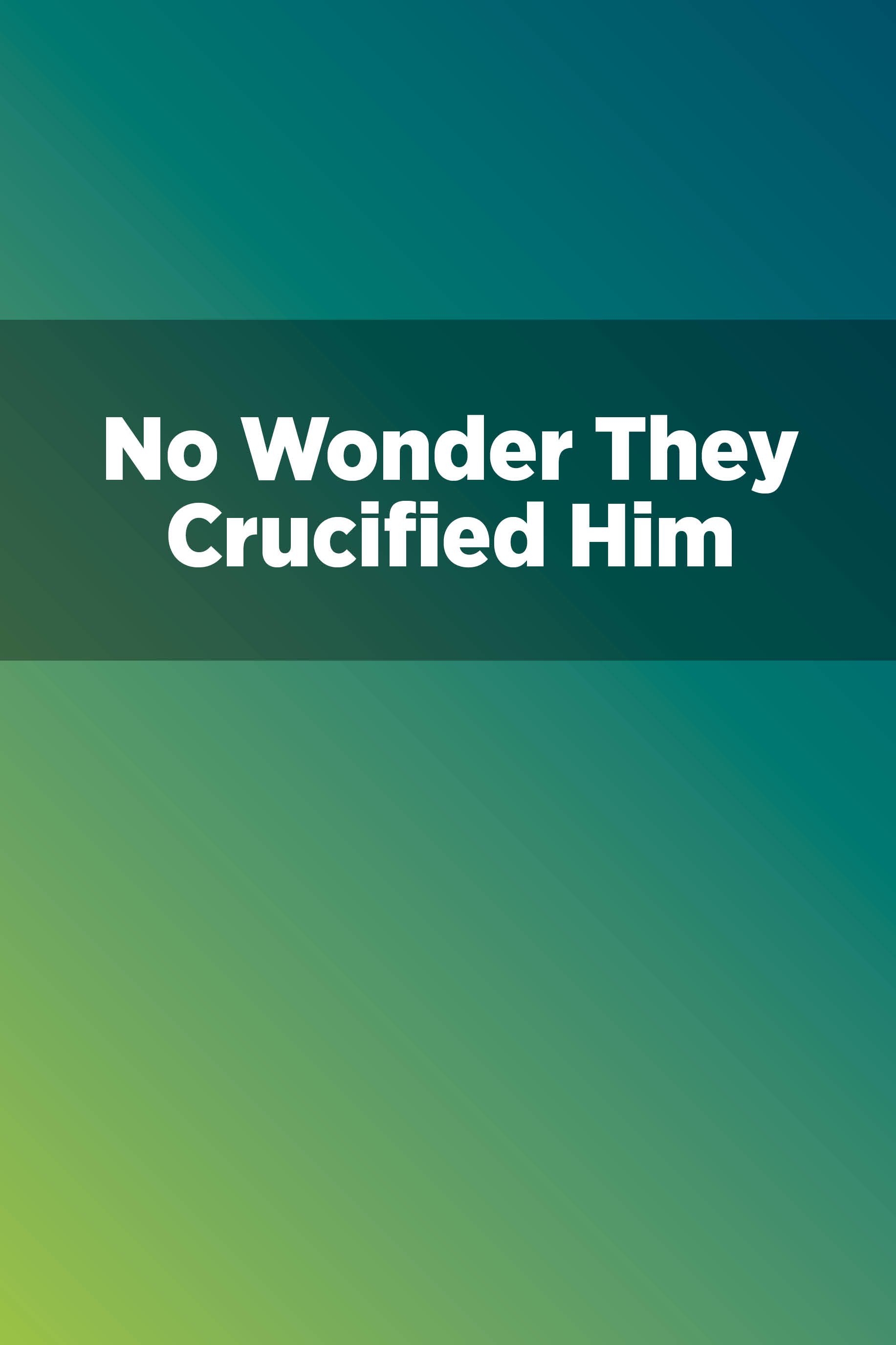 No Wonder They Crucified Him