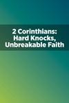 2 Corinthians: Hard Knocks, Unbreakable Faith