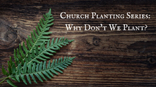 Church Planting Series: Why Don't We Plant?