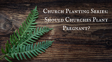 "Church Planting Series: Should Churches ""Plant Pregnant"" Today?"