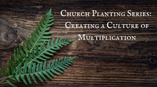 Church Planting Series: Creating a Culture of Multiplication